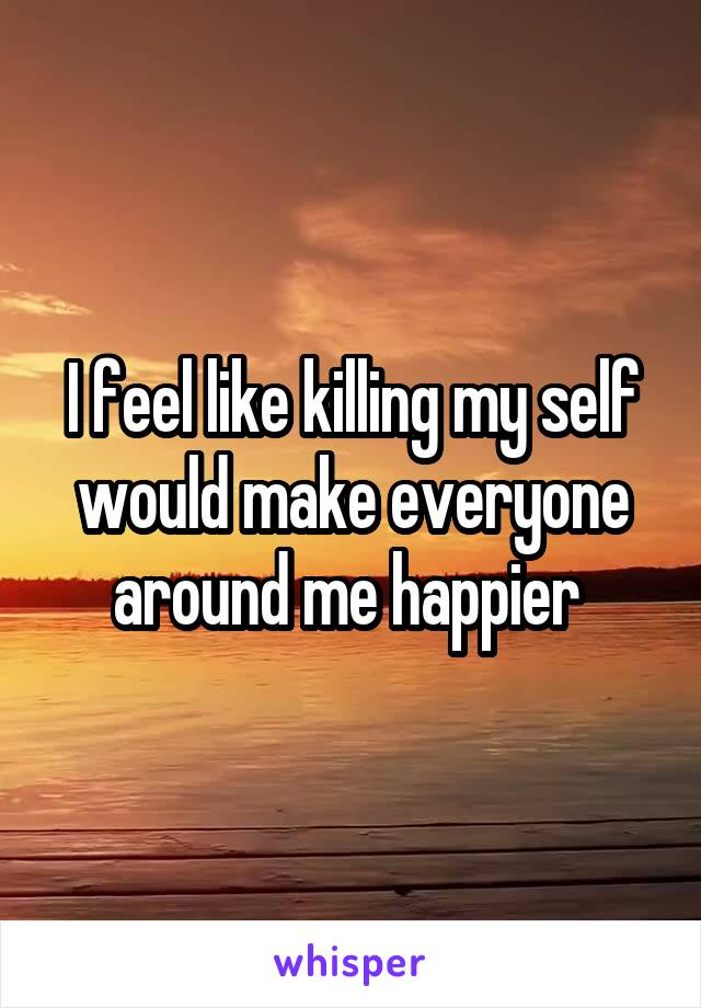 I feel like killing my self would make everyone around me happier