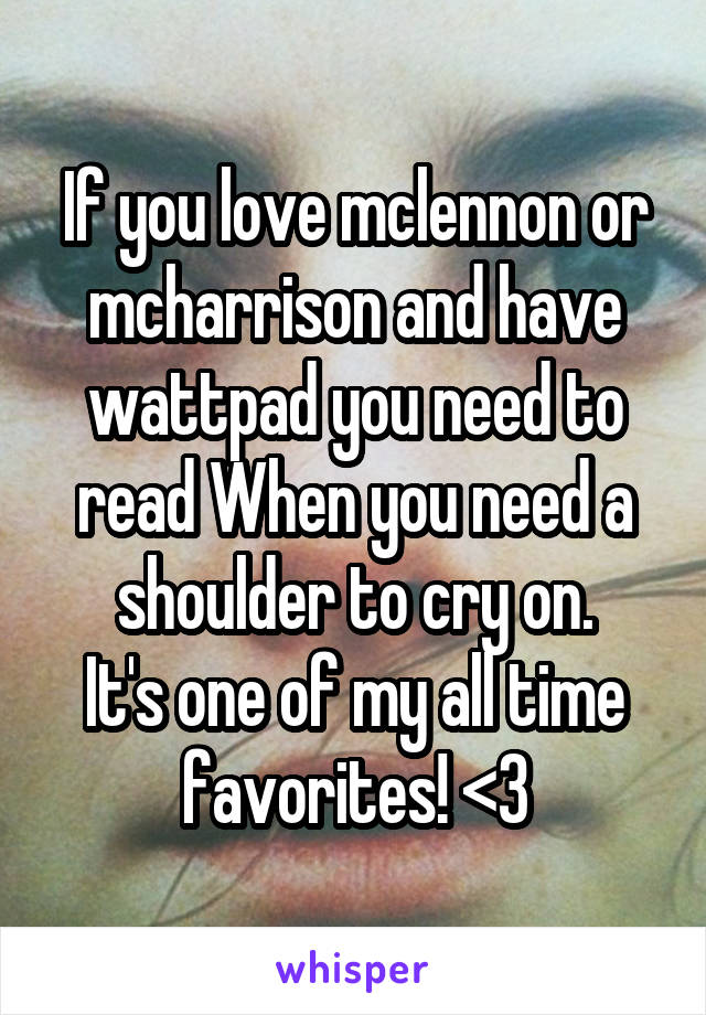 If you love mclennon or mcharrison and have wattpad you need to read When you need a shoulder to cry on. It's one of my all time favorites! <3
