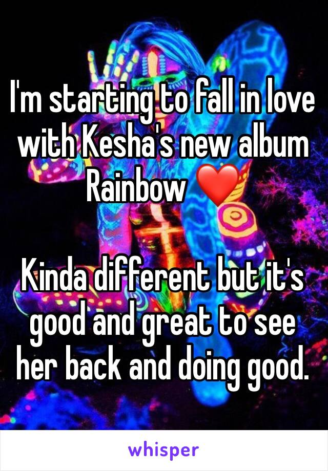I'm starting to fall in love with Kesha's new album Rainbow ❤   Kinda different but it's good and great to see her back and doing good.