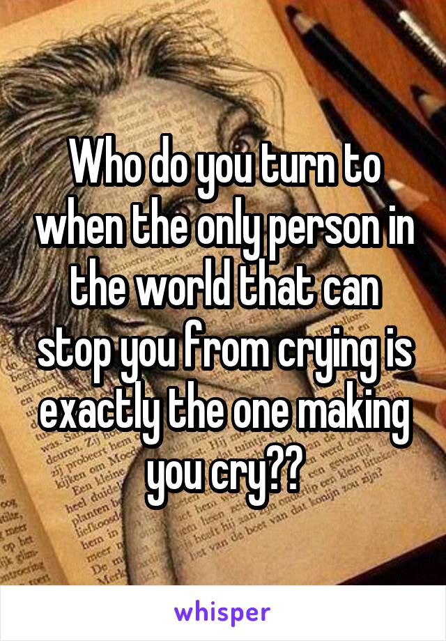 Who do you turn to when the only person in the world that can stop you from crying is exactly the one making you cry??