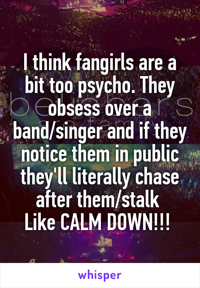 I think fangirls are a bit too psycho. They obsess over a band/singer and if they notice them in public they'll literally chase after them/stalk  Like CALM DOWN!!!
