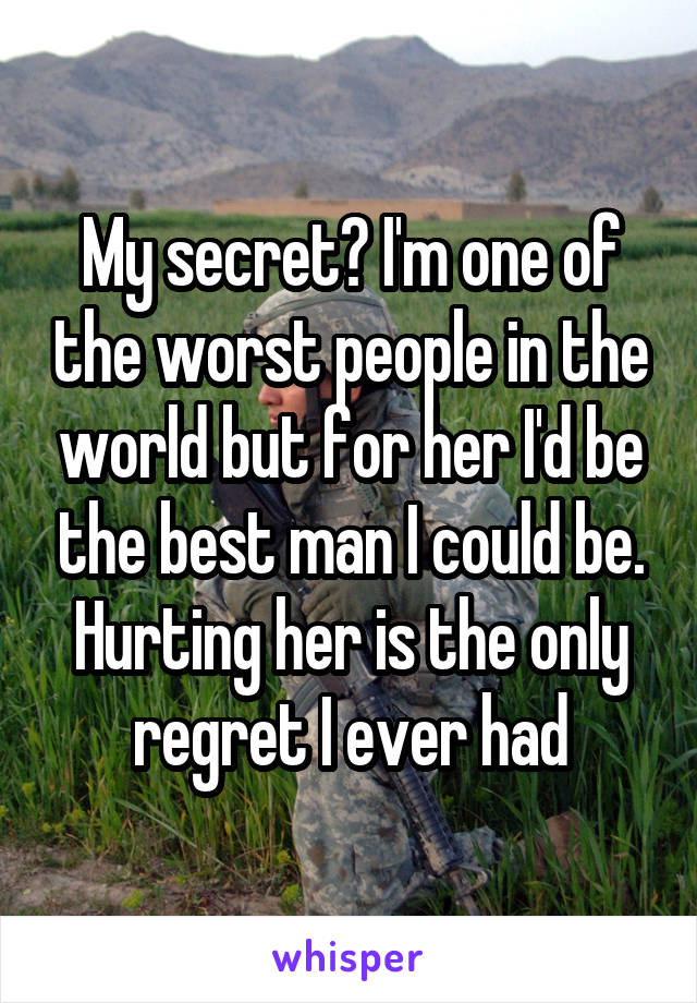 My secret? I'm one of the worst people in the world but for her I'd be the best man I could be. Hurting her is the only regret I ever had