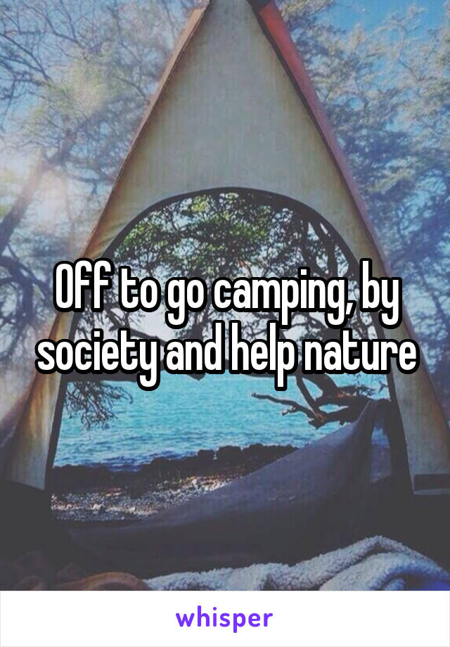 Off to go camping, by society and help nature
