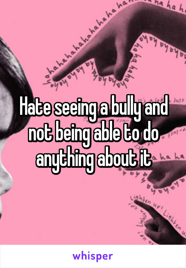 Hate seeing a bully and not being able to do anything about it