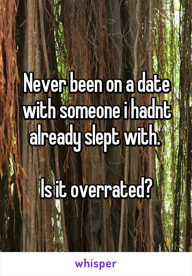 Never been on a date with someone i hadnt already slept with.   Is it overrated?