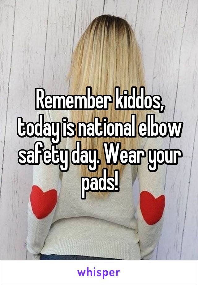 Remember kiddos, today is national elbow safety day. Wear your pads!
