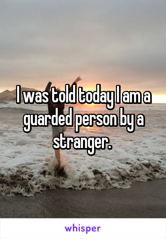 I was told today I am a guarded person by a stranger.
