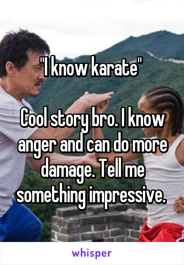 """""""I know karate""""   Cool story bro. I know anger and can do more damage. Tell me something impressive."""