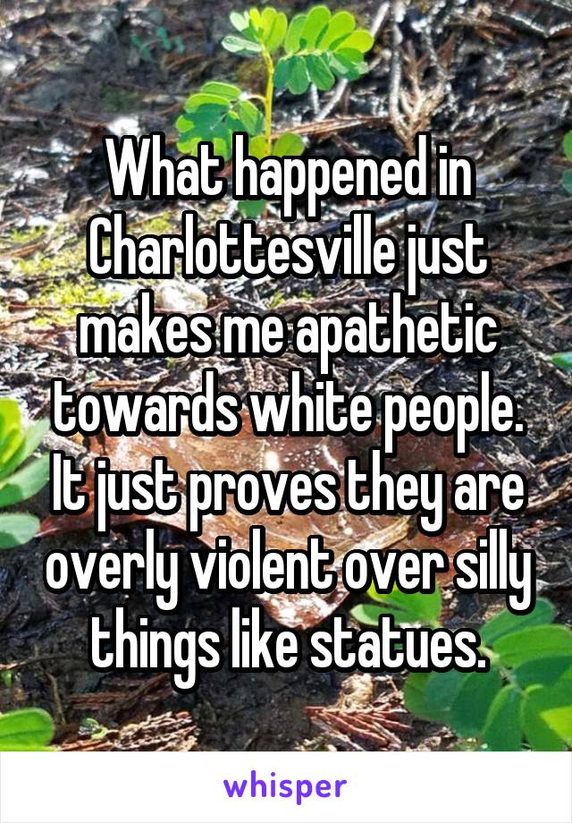 What happened in Charlottesville just makes me apathetic towards white people. It just proves they are overly violent over silly things like statues.