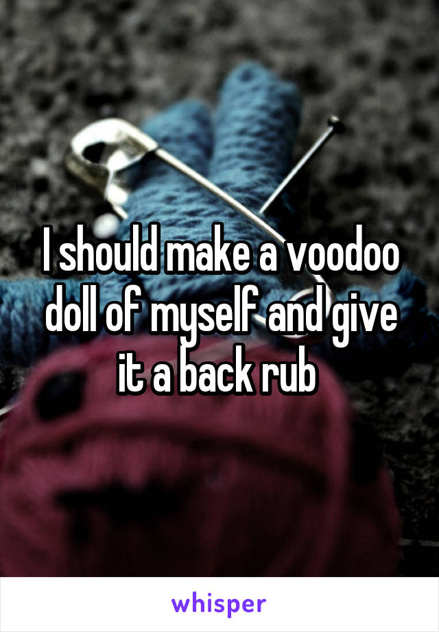 I should make a voodoo doll of myself and give it a back rub