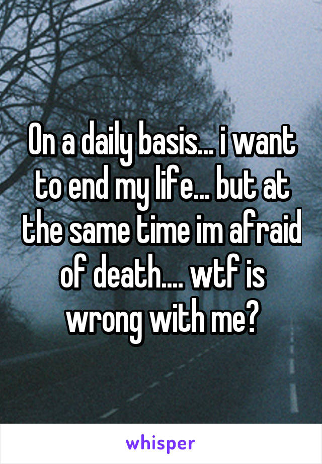 On a daily basis... i want to end my life... but at the same time im afraid of death.... wtf is wrong with me?