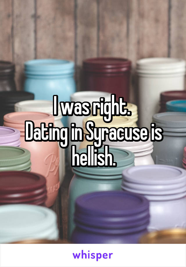 I was right.  Dating in Syracuse is hellish.