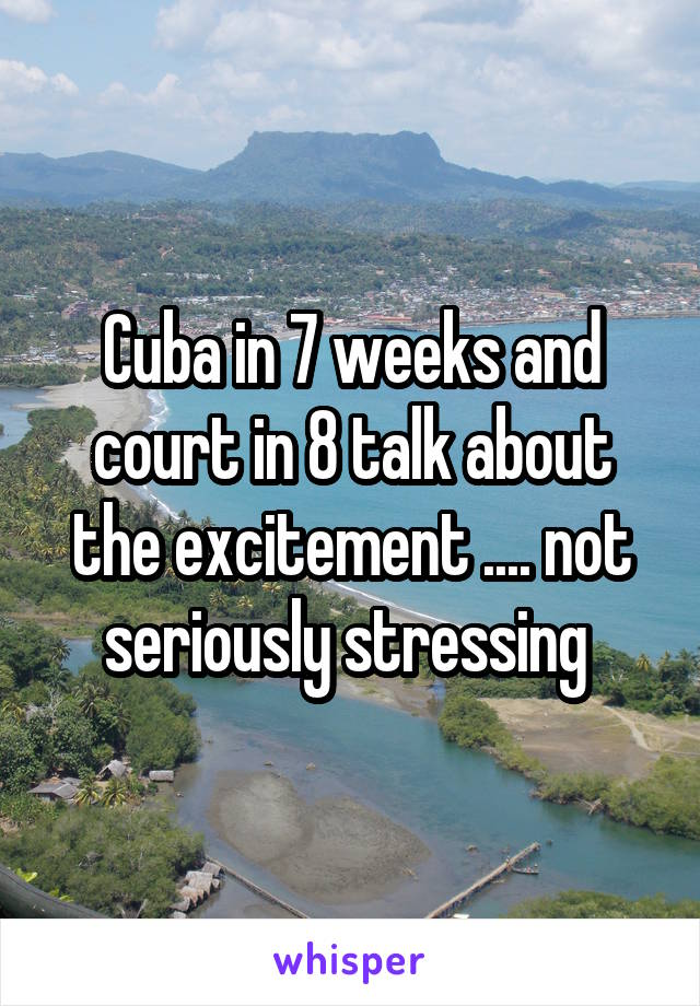 Cuba in 7 weeks and court in 8 talk about the excitement .... not seriously stressing