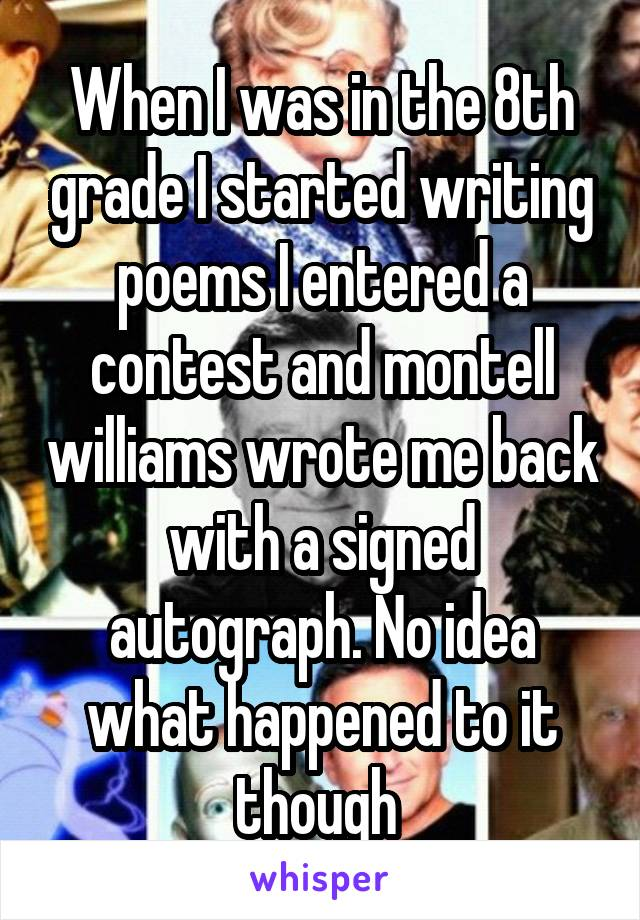 When I was in the 8th grade I started writing poems I entered a contest and montell williams wrote me back with a signed autograph. No idea what happened to it though