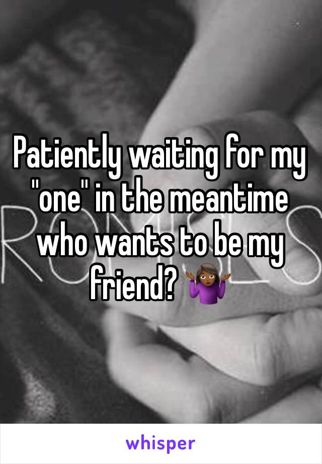 "Patiently waiting for my ""one"" in the meantime who wants to be my friend? 🤷🏾‍♀️"