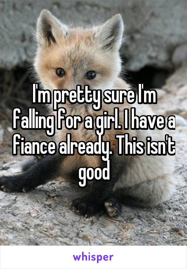 I'm pretty sure I'm falling for a girl. I have a fiance already. This isn't good