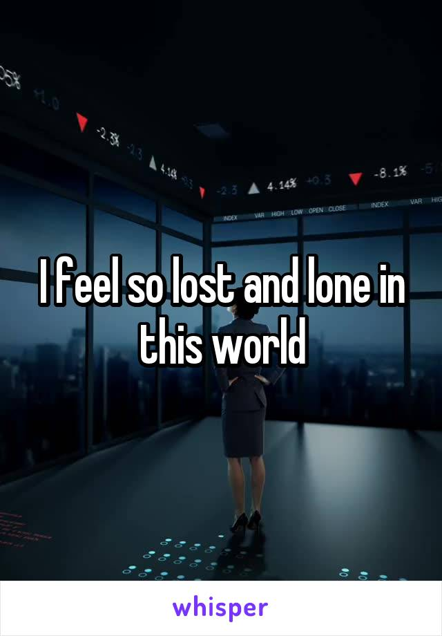 I feel so lost and lone in this world