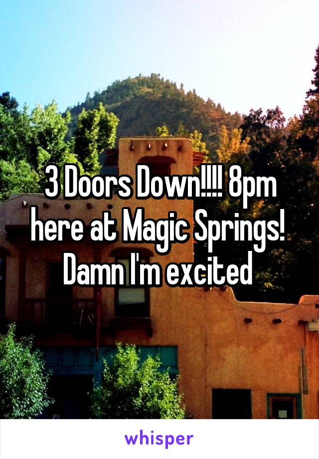 3 Doors Down!!!! 8pm here at Magic Springs!  Damn I'm excited