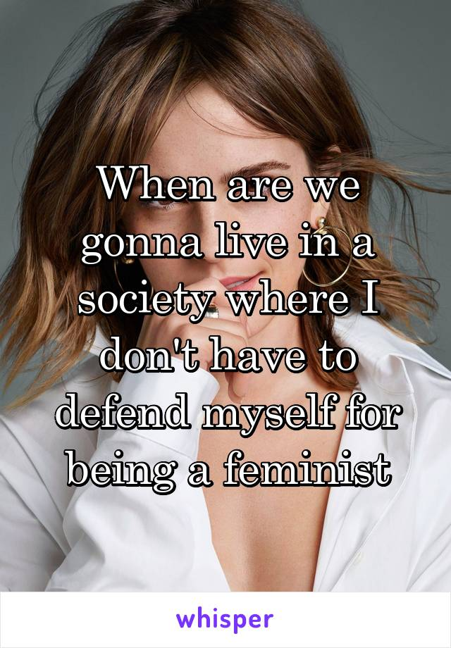 When are we gonna live in a society where I don't have to defend myself for being a feminist