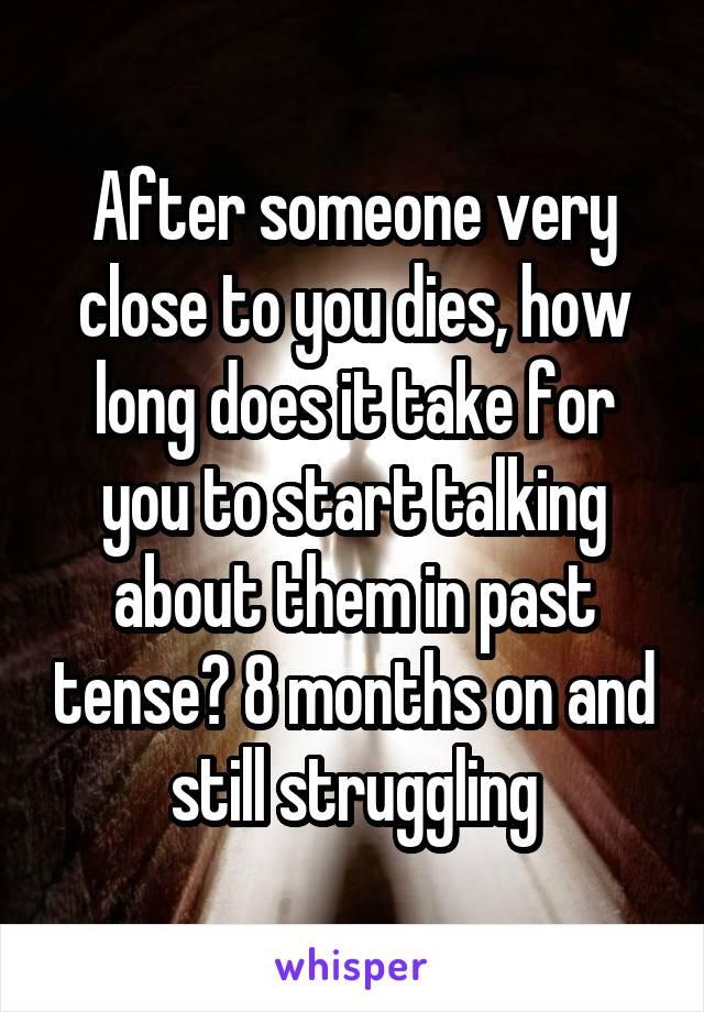 After someone very close to you dies, how long does it take for you to start talking about them in past tense? 8 months on and still struggling