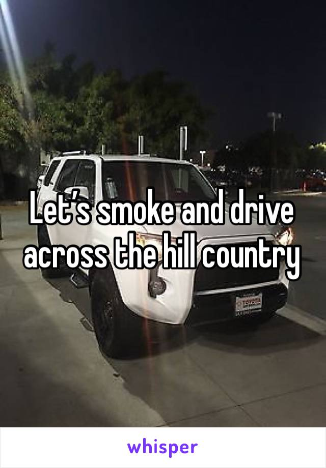 Let's smoke and drive across the hill country