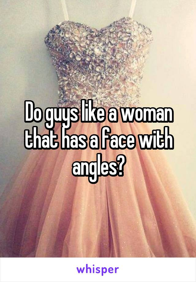 Do guys like a woman that has a face with angles?