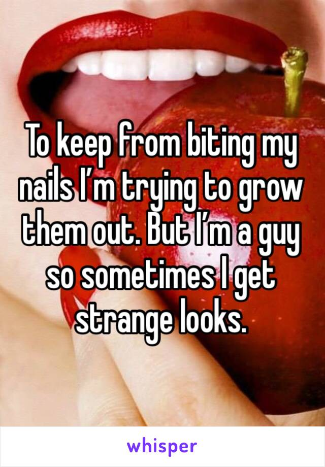 To keep from biting my nails I'm trying to grow them out. But I'm a guy so sometimes I get strange looks.