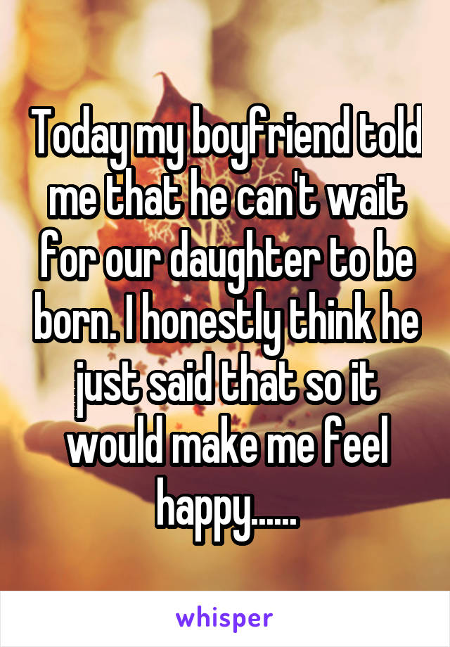 Today my boyfriend told me that he can't wait for our daughter to be born. I honestly think he just said that so it would make me feel happy......