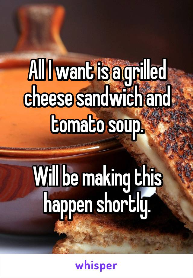 All I want is a grilled cheese sandwich and tomato soup.  Will be making this happen shortly.