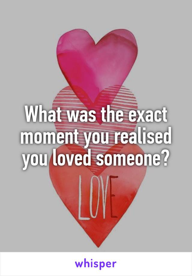 What was the exact moment you realised you loved someone?