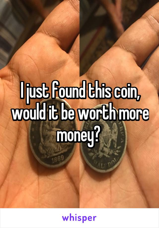 I just found this coin, would it be worth more money?