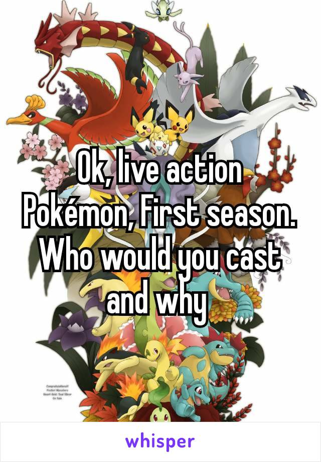 Ok, live action Pokémon, First season. Who would you cast and why