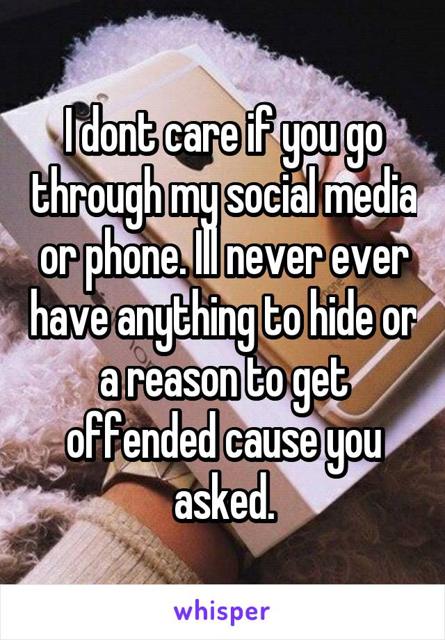 I dont care if you go through my social media or phone. Ill never ever have anything to hide or a reason to get offended cause you asked.