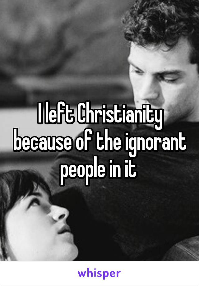 I left Christianity because of the ignorant people in it