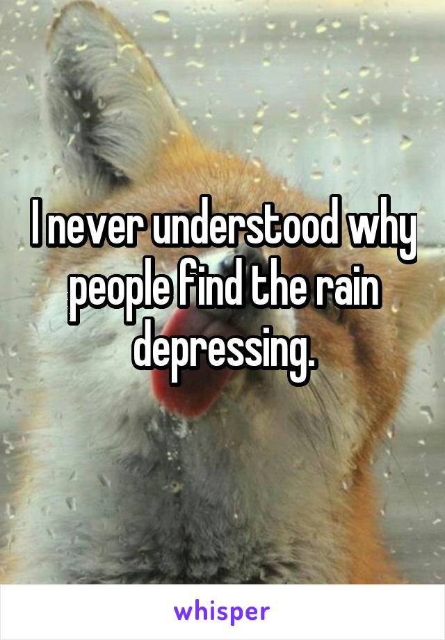 I never understood why people find the rain depressing.