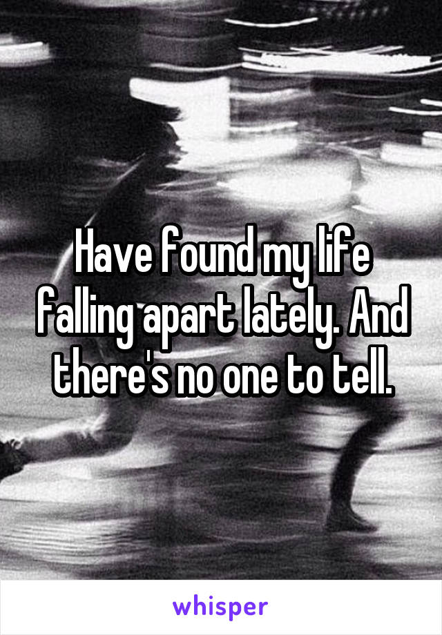 Have found my life falling apart lately. And there's no one to tell.