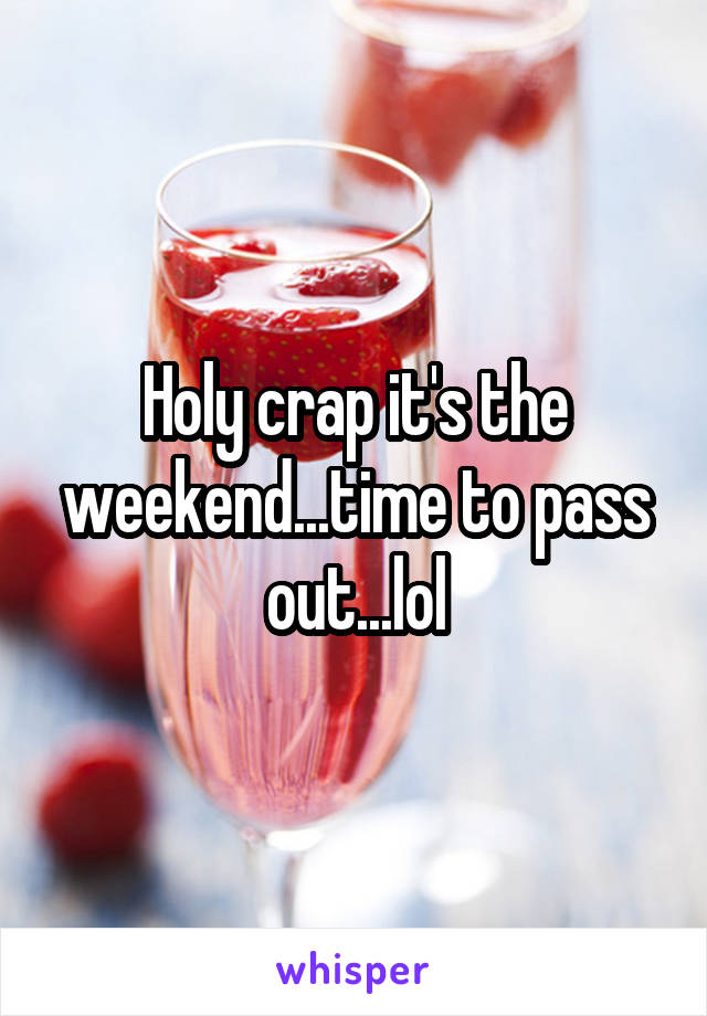 Holy crap it's the weekend...time to pass out...lol