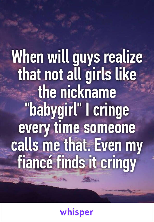 """When will guys realize that not all girls like the nickname """"babygirl"""" I cringe every time someone calls me that. Even my fiancé finds it cringy"""