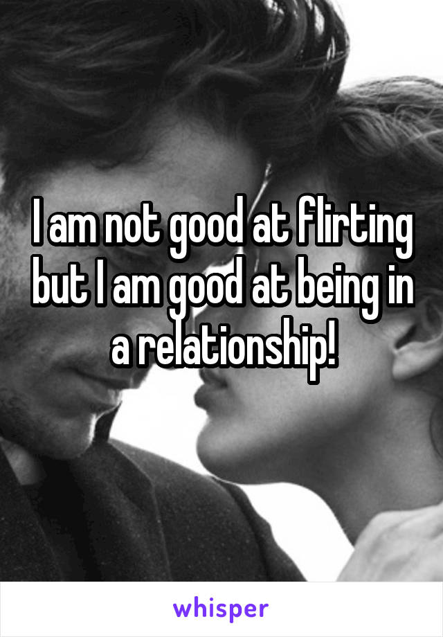 I am not good at flirting but I am good at being in a relationship!