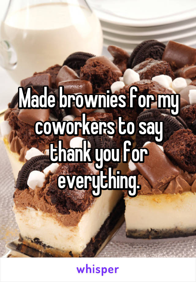 Made brownies for my coworkers to say thank you for everything.
