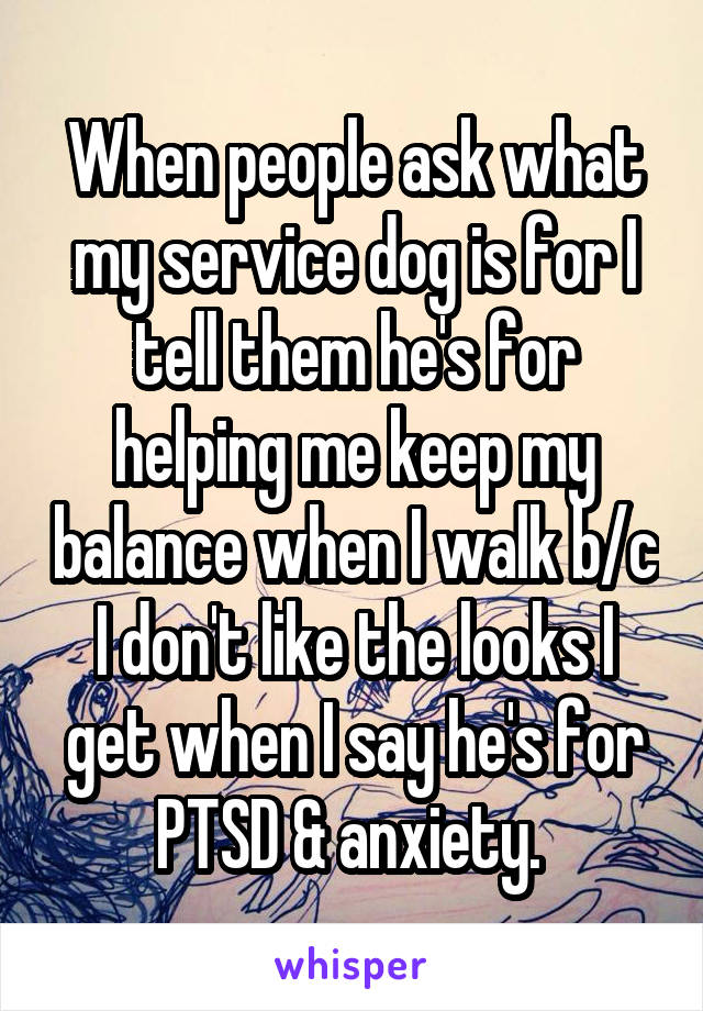 When people ask what my service dog is for I tell them he's for helping me keep my balance when I walk b/c I don't like the looks I get when I say he's for PTSD & anxiety.
