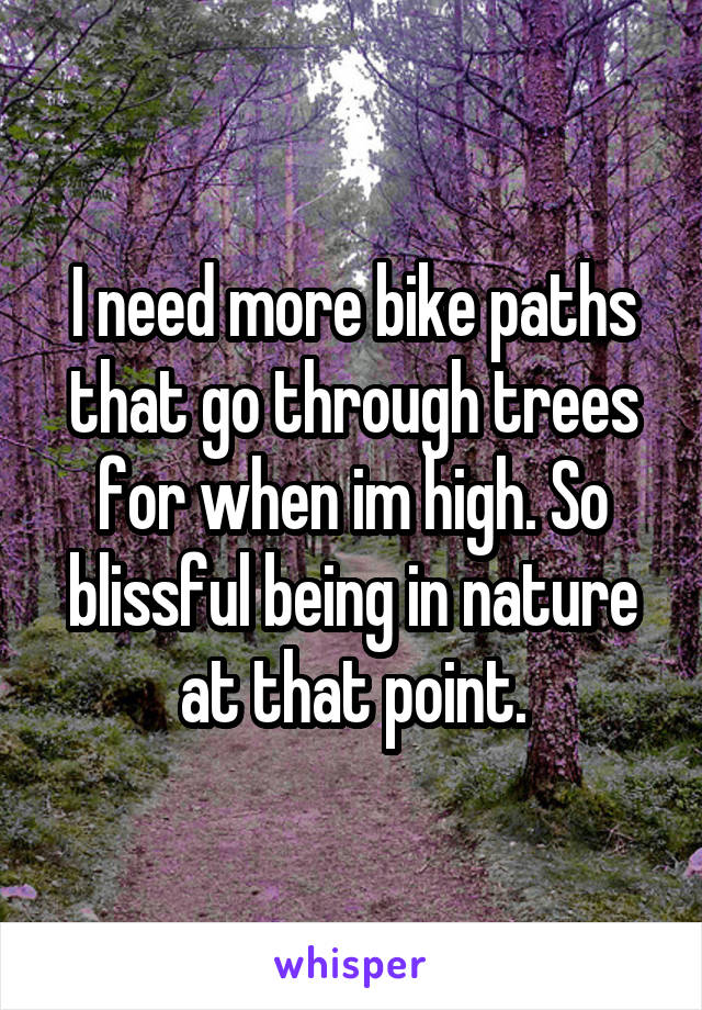 I need more bike paths that go through trees for when im high. So blissful being in nature at that point.