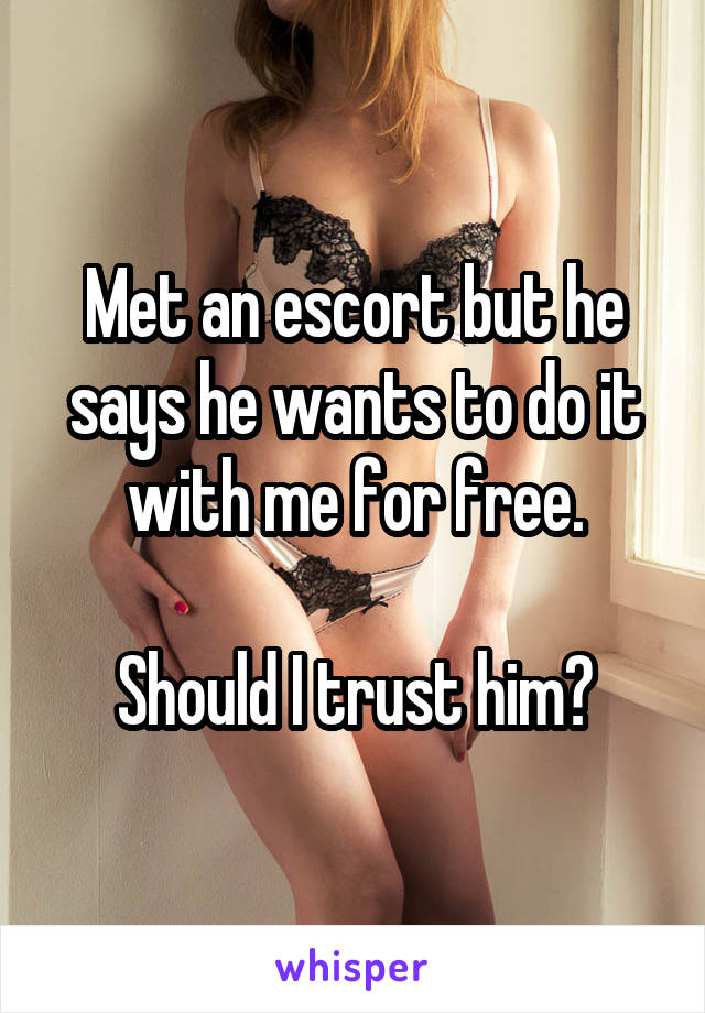 Met an escort but he says he wants to do it with me for free.  Should I trust him?