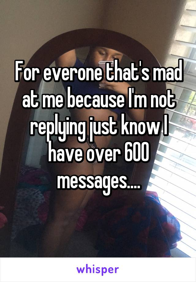 For everone that's mad at me because I'm not replying just know I have over 600 messages....