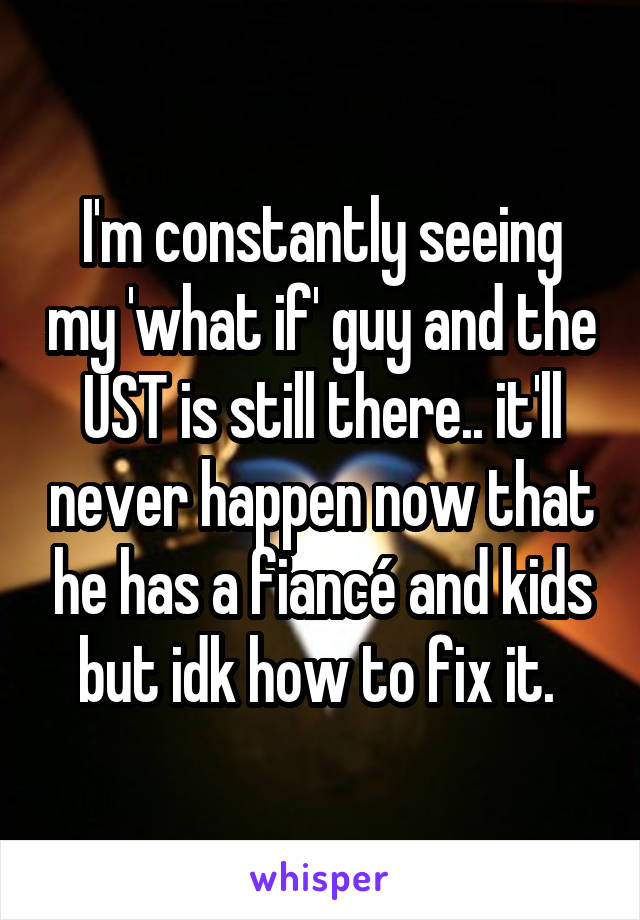 I'm constantly seeing my 'what if' guy and the UST is still there.. it'll never happen now that he has a fiancé and kids but idk how to fix it.