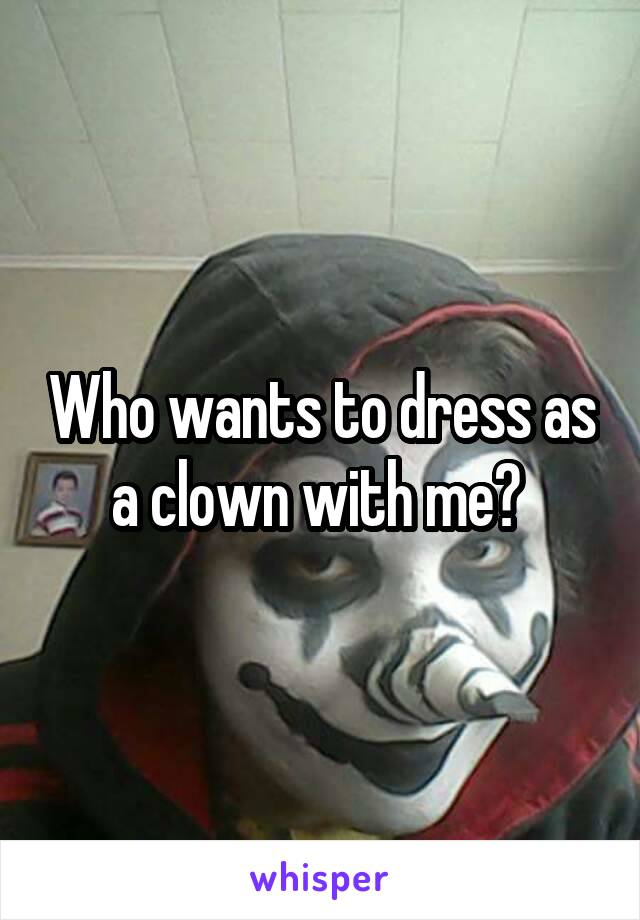 Who wants to dress as a clown with me?
