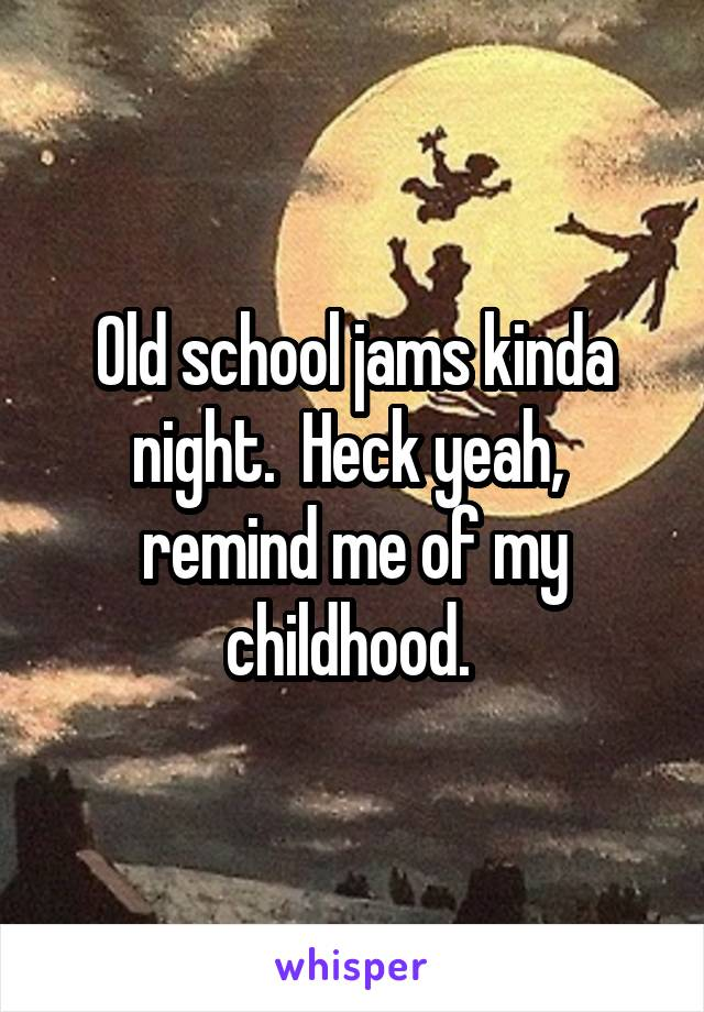 Old school jams kinda night.  Heck yeah,  remind me of my childhood.