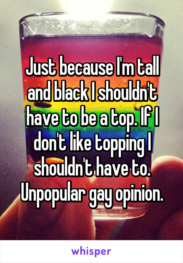 Just because I'm tall and black I shouldn't have to be a top. If I don't like topping I shouldn't have to. Unpopular gay opinion.