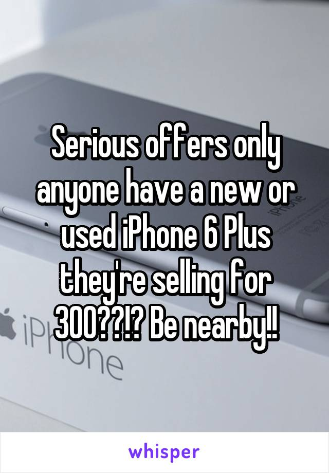 Serious offers only anyone have a new or used iPhone 6 Plus they're selling for 300??!? Be nearby!!