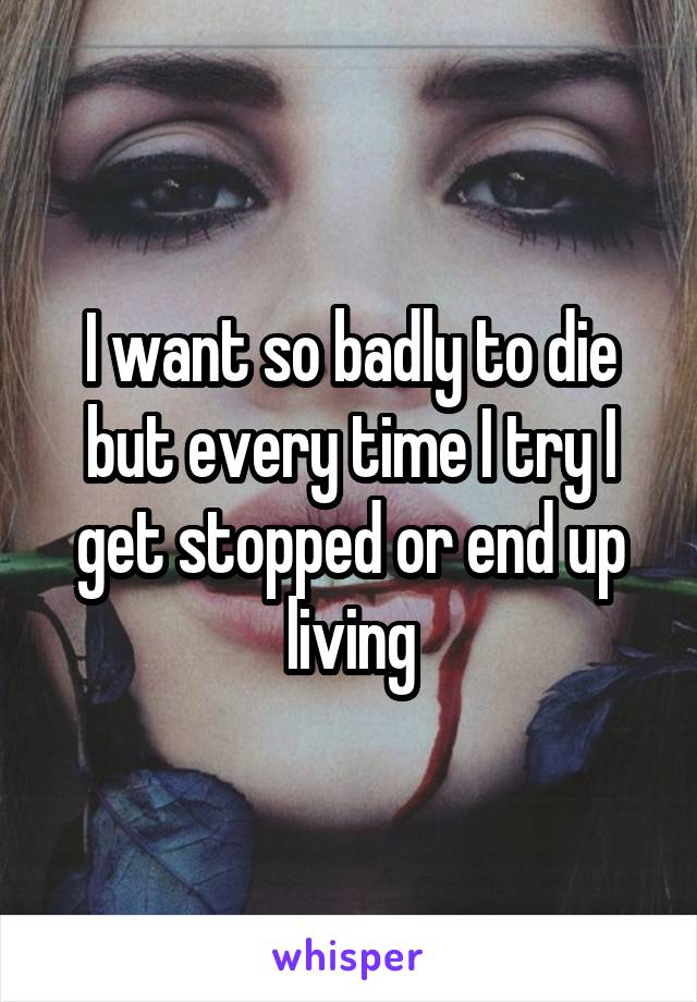 I want so badly to die but every time I try I get stopped or end up living
